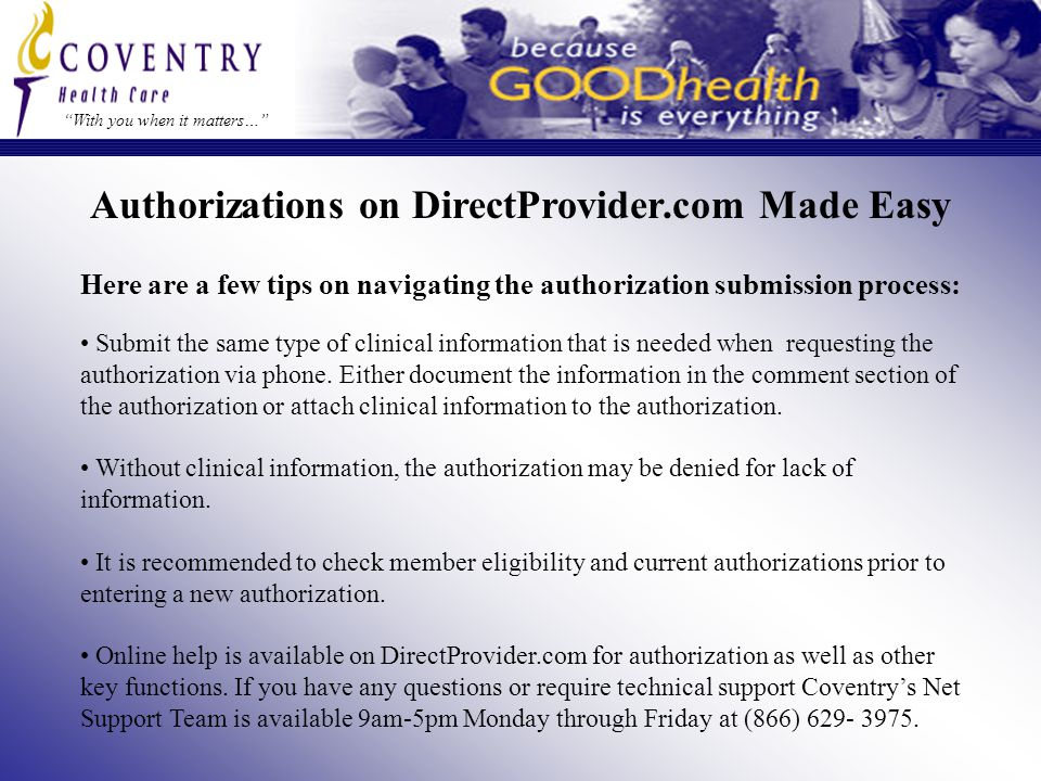 Here are a few tips on navigating the authorization submission process: With you when it matters… Authorizations on DirectProvider.com Made Easy Submit the same type of clinical information that is needed when requesting the authorization via phone.