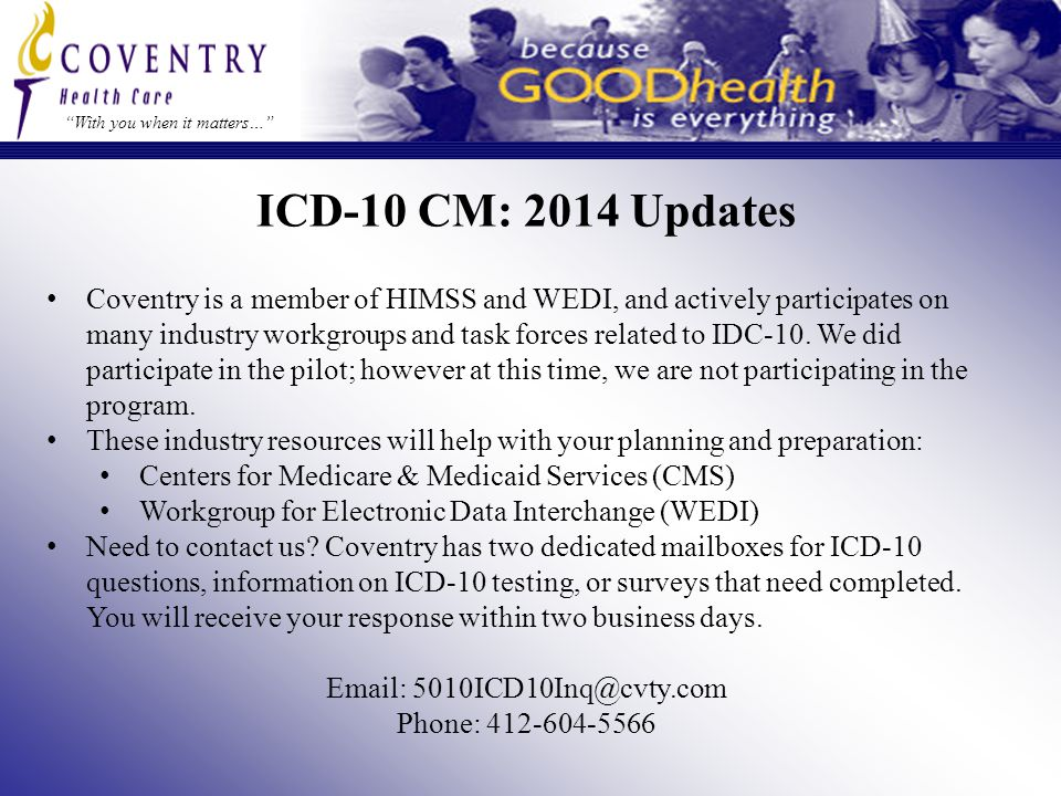 ICD-10 CM: 2014 Updates With you when it matters… Coventry is a member of HIMSS and WEDI, and actively participates on many industry workgroups and task forces related to IDC-10.