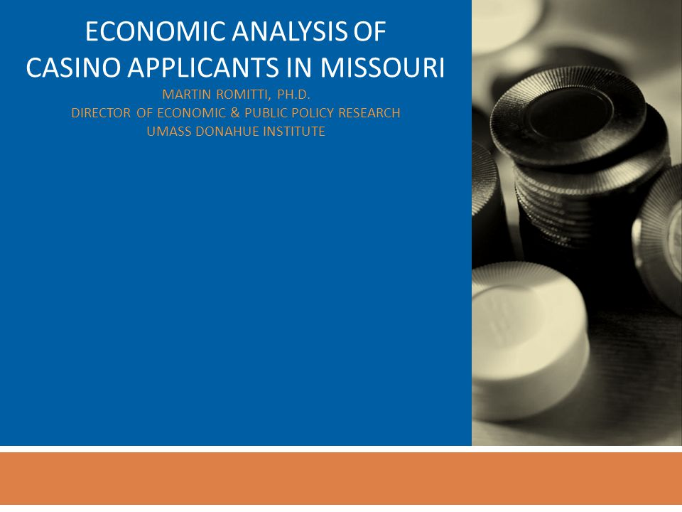 ECONOMIC ANALYSIS OF CASINO APPLICANTS IN MISSOURI MARTIN ROMITTI, PH.D.