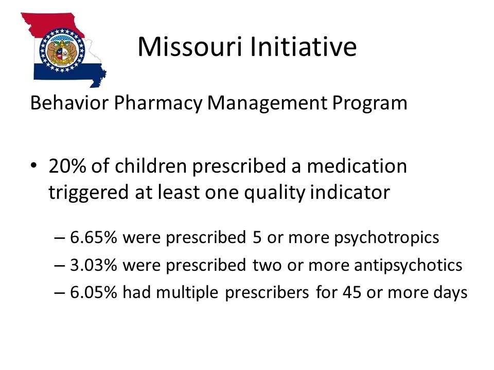 Missouri Initiative Behavior Pharmacy Management Program 20% of children prescribed a medication triggered at least one quality indicator – 6.65% were prescribed 5 or more psychotropics – 3.03% were prescribed two or more antipsychotics – 6.05% had multiple prescribers for 45 or more days