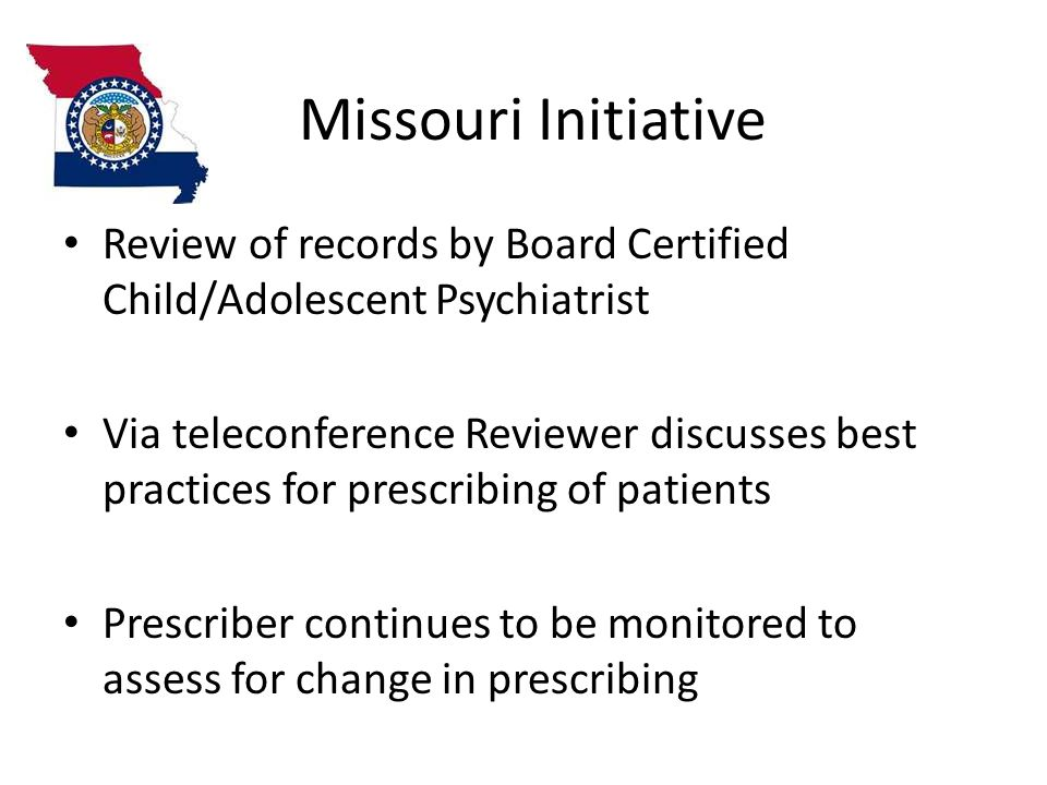 Missouri Initiative Review of records by Board Certified Child/Adolescent Psychiatrist Via teleconference Reviewer discusses best practices for prescribing of patients Prescriber continues to be monitored to assess for change in prescribing