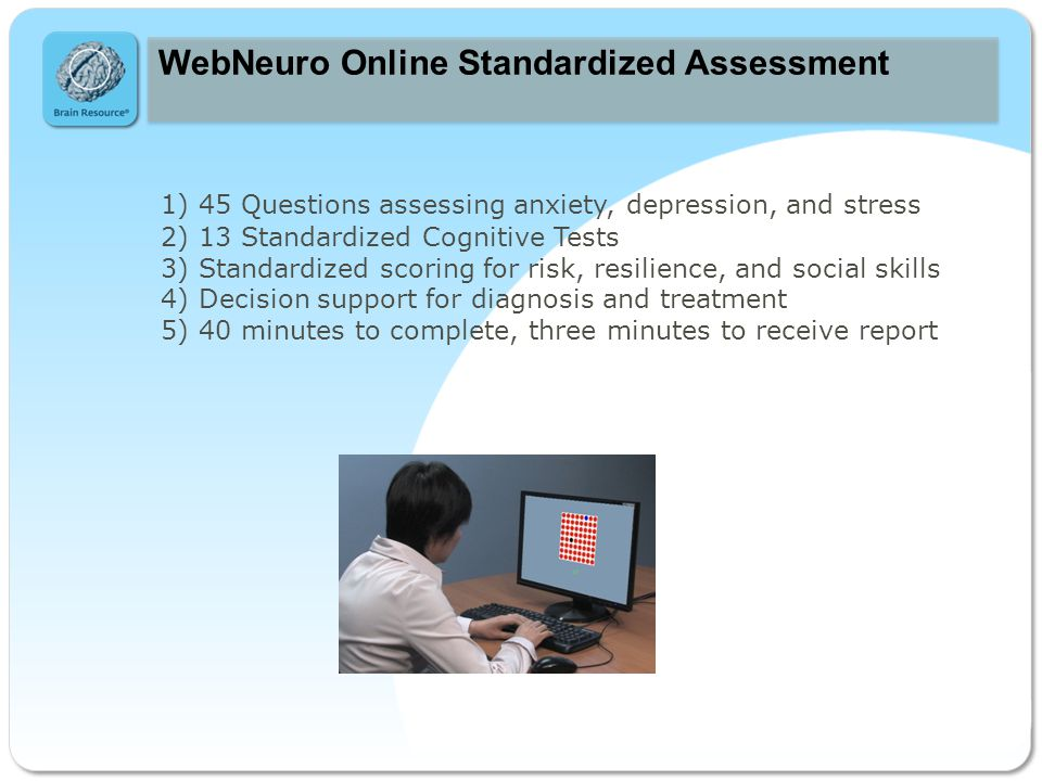 c c WebNeuro Online Standardized Assessment 1) 45 Questions assessing anxiety, depression, and stress 2) 13 Standardized Cognitive Tests 3) Standardized scoring for risk, resilience, and social skills 4) Decision support for diagnosis and treatment 5) 40 minutes to complete, three minutes to receive report