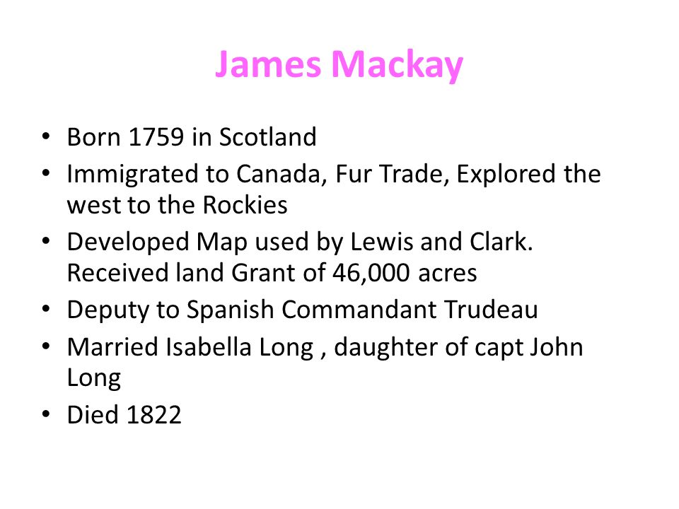 James Mackay Born 1759 in Scotland Immigrated to Canada, Fur Trade, Explored the west to the Rockies Developed Map used by Lewis and Clark. Received l