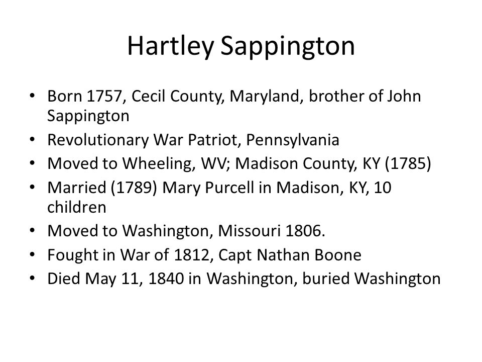 Hartley Sappington Born 1757, Cecil County, Maryland, brother of John Sappington Revolutionary War Patriot, Pennsylvania Moved to Wheeling, WV; Madiso