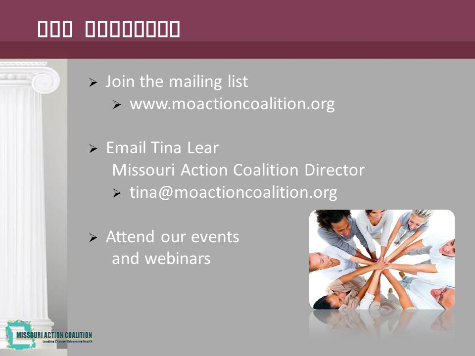  Join the mailing list  www.moactioncoalition.org  Email Tina Lear Missouri Action Coalition Director  tina@moactioncoalition.org  Attend our events and webinars Get Involved