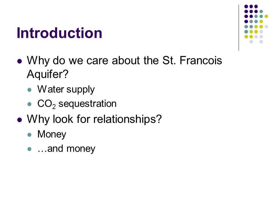 Introduction Why do we care about the St. Francois Aquifer? Water supply CO 2 sequestration Why look for relationships? Money …and money