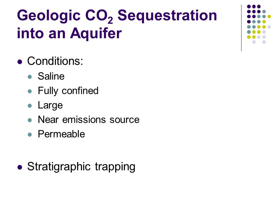 Geologic CO 2 Sequestration into an Aquifer Conditions: Saline Fully confined Large Near emissions source Permeable Stratigraphic trapping