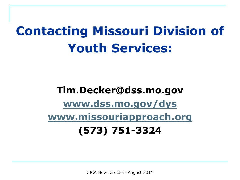 Contacting Missouri Division of Youth Services: Tim.Decker@dss.mo.gov www.dss.mo.gov/dys www.missouriapproach.org (573) 751-3324 CJCA New Directors Au