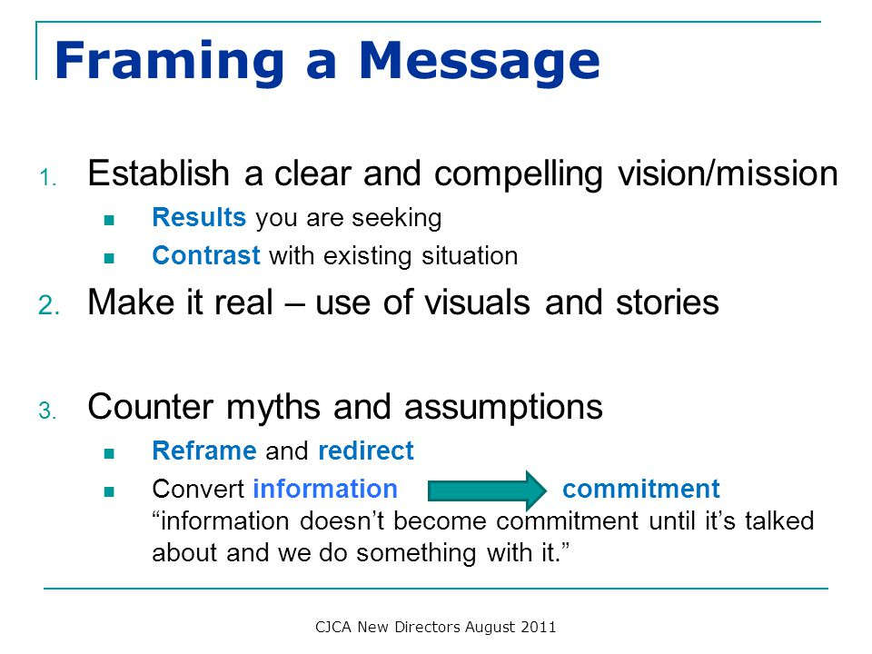 Framing a Message 1. Establish a clear and compelling vision/mission Results you are seeking Contrast with existing situation 2. Make it real – use of