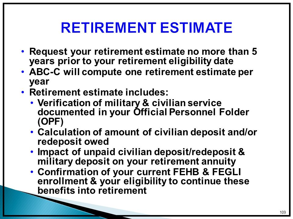 Request your retirement estimate no more than 5 years prior to your retirement eligibility date ABC-C will compute one retirement estimate per year Retirement estimate includes: Verification of military & civilian service documented in your Official Personnel Folder (OPF) Calculation of amount of civilian deposit and/or redeposit owed Impact of unpaid civilian deposit/redeposit & military deposit on your retirement annuity Confirmation of your current FEHB & FEGLI enrollment & your eligibility to continue these benefits into retirement 109