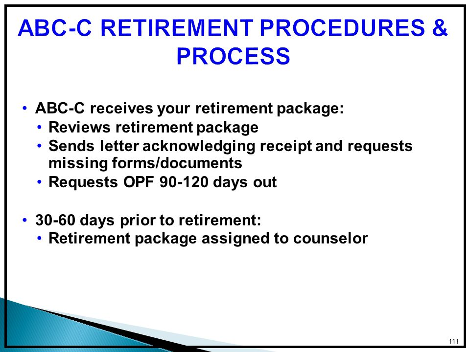 ABC-C receives your retirement package: Reviews retirement package Sends letter acknowledging receipt and requests missing forms/documents Requests OPF 90-120 days out 30-60 days prior to retirement: Retirement package assigned to counselo r 111