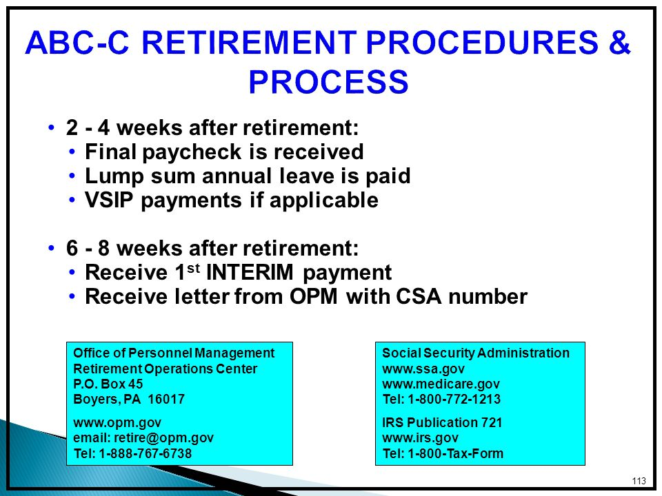 2 - 4 weeks after retirement: Final paycheck is received Lump sum annual leave is paid VSIP payments if applicable 6 - 8 weeks after retirement: Receive 1 st INTERIM payment Receive letter from OPM with CSA number 113 Office of Personnel Management Retirement Operations Center P.O.