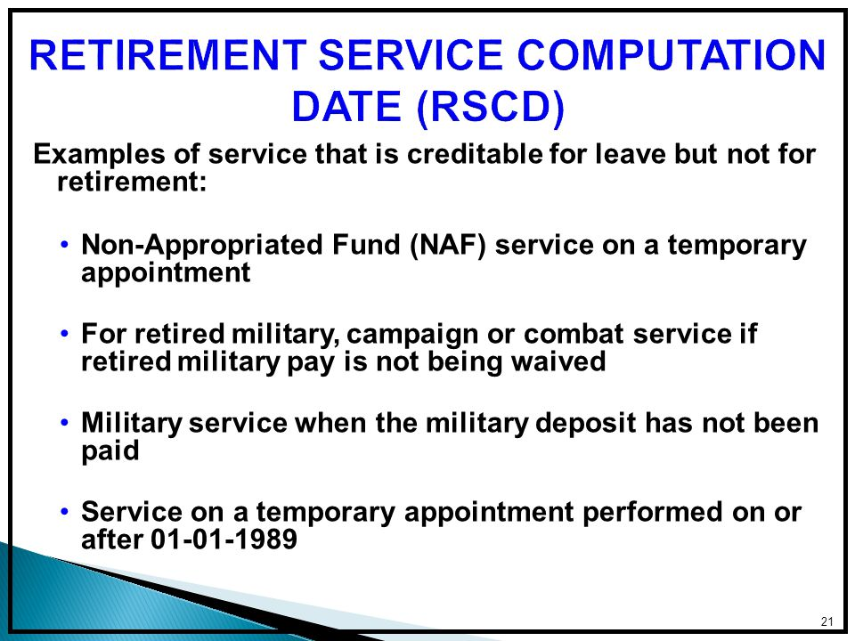 Examples of service that is creditable for leave but not for retirement: Non-Appropriated Fund (NAF) service on a temporary appointment For retired military, campaign or combat service if retired military pay is not being waived Military service when the military deposit has not been paid Service on a temporary appointment performed on or after 01-01-1989 21