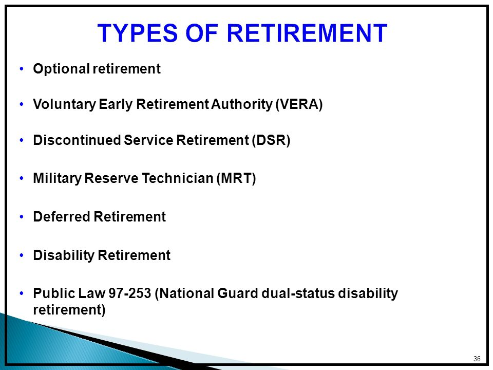 36 TYPES OF RETIREMENT Optional retirement Voluntary Early Retirement Authority (VERA) Discontinued Service Retirement (DSR) Military Reserve Technician (MRT) Deferred Retirement Disability Retirement Public Law 97-253 (National Guard dual-status disability retirement)