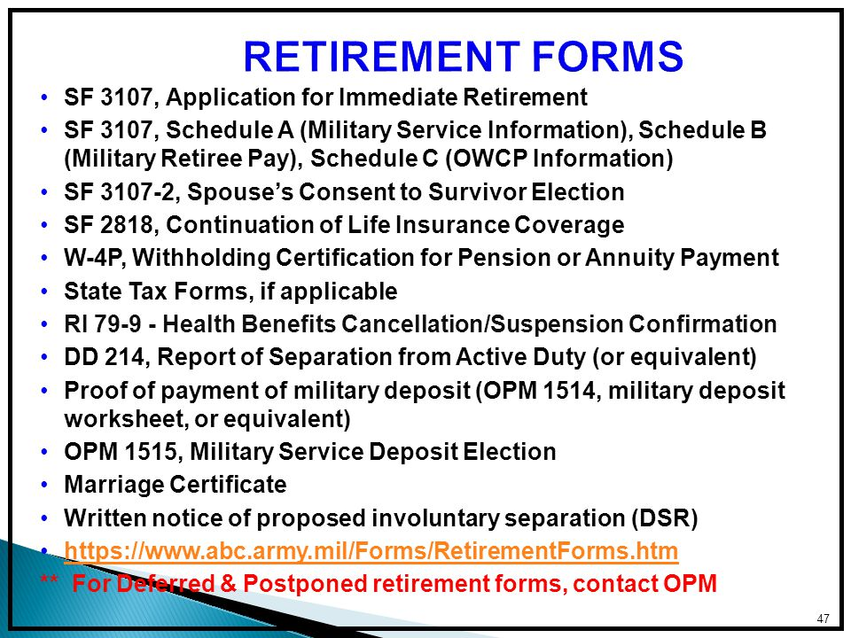 SF 3107, Application for Immediate Retirement SF 3107, Schedule A (Military Service Information), Schedule B (Military Retiree Pay), Schedule C (OWCP Information) SF 3107-2, Spouse's Consent to Survivor Election SF 2818, Continuation of Life Insurance Coverage W-4P, Withholding Certification for Pension or Annuity Payment State Tax Forms, if applicable RI 79-9 - Health Benefits Cancellation/Suspension Confirmation DD 214, Report of Separation from Active Duty (or equivalent) Proof of payment of military deposit (OPM 1514, military deposit worksheet, or equivalent) OPM 1515, Military Service Deposit Election Marriage Certificate Written notice of proposed involuntary separation (DSR) https://www.abc.army.mil/Forms/RetirementForms.htm ** For Deferred & Postponed retirement forms, contact OPM 47