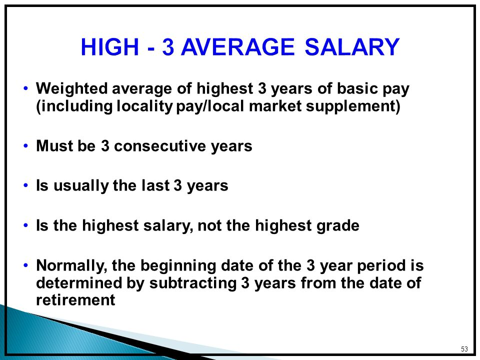 Weighted average of highest 3 years of basic pay (including locality pay/local market supplement) Must be 3 consecutive years Is usually the last 3 years Is the highest salary, not the highest grade Normally, the beginning date of the 3 year period is determined by subtracting 3 years from the date of retirement 53