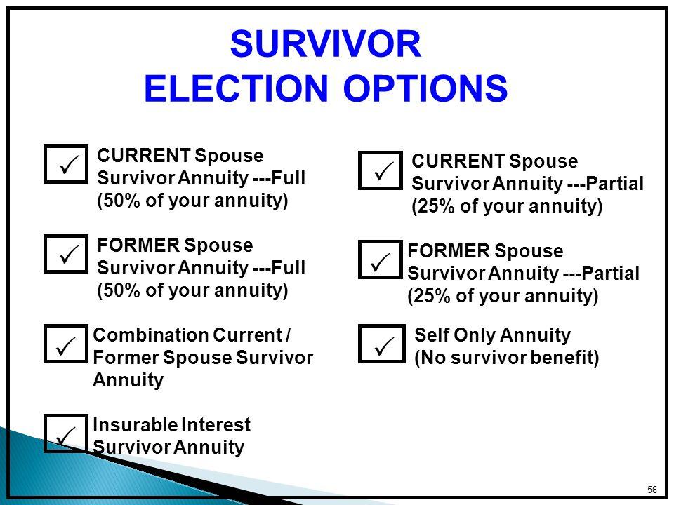 56 SURVIVOR ELECTION OPTIONS CURRENT Spouse Survivor Annuity ---Full (50% of your annuity)  CURRENT Spouse Survivor Annuity ---Partial (25% of your annuity)   Self Only Annuity (No survivor benefit)  FORMER Spouse Survivor Annuity ---Full (50% of your annuity)  FORMER Spouse Survivor Annuity ---Partial (25% of your annuity)  Combination Current / Former Spouse Survivor Annuity  Insurable Interest Survivor Annuity