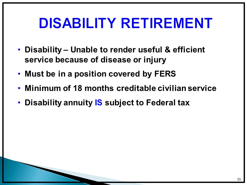 Disability – Unable to render useful & efficient service because of disease or injury Must be in a position covered by FERS Minimum of 18 months creditable civilian service Disability annuity IS subject to Federal tax 59