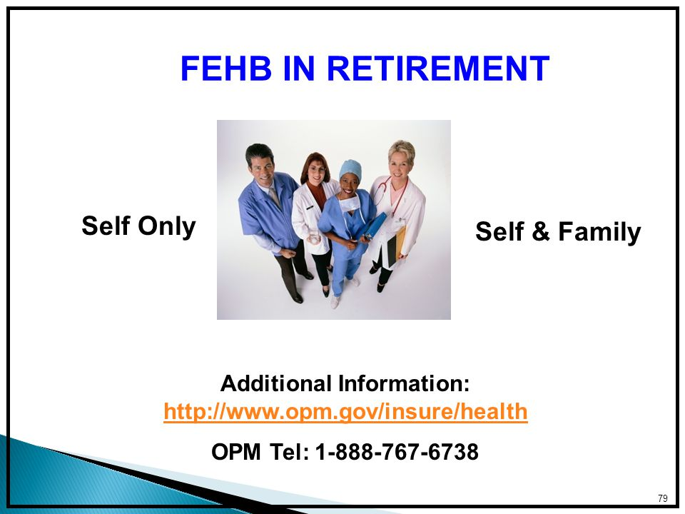 79 FEHB IN RETIREMENT Self Only Self & Family Additional Information: http://www.opm.gov/insure/health http://www.opm.gov/insure/health OPM Tel: 1-888-767-6738