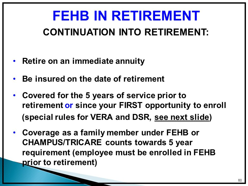 80 FEHB IN RETIREMENT Coverage as a family member under FEHB or CHAMPUS/TRICARE counts towards 5 year requirement (employee must be enrolled in FEHB prior to retirement) Covered for the 5 years of service prior to retirement or since your FIRST opportunity to enroll (special rules for VERA and DSR, see next slide) Be insured on the date of retirement Retire on an immediate annuity CONTINUATION INTO RETIREMENT: