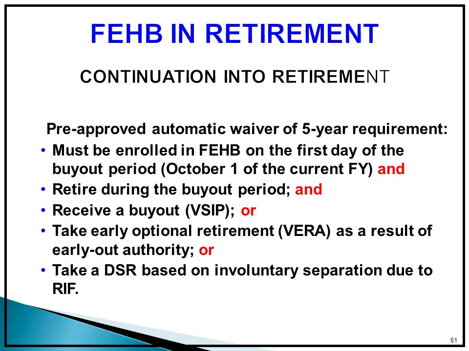 Pre-approved automatic waiver of 5-year requirement: Must be enrolled in FEHB on the first day of the buyout period (October 1 of the current FY) and Retire during the buyout period; and Receive a buyout (VSIP); or Take early optional retirement (VERA) as a result of early-out authority; or Take a DSR based on involuntary separation due to RIF.