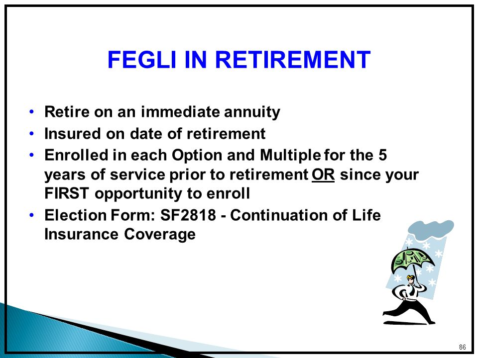 Retire on an immediate annuity Insured on date of retirement Enrolled in each Option and Multiple for the 5 years of service prior to retirement OR since your FIRST opportunity to enroll Election Form: SF2818 - Continuation of Life Insurance Coverage 86 FEGLI IN RETIREMENT