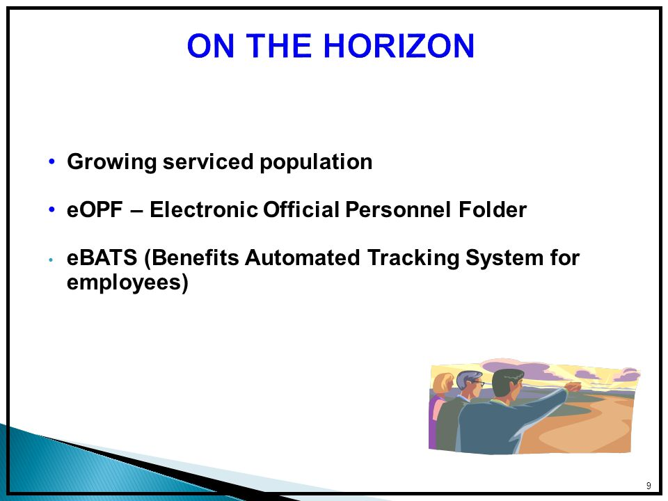 Growing serviced population eOPF – Electronic Official Personnel Folder eBATS (Benefits Automated Tracking System for employees) 9