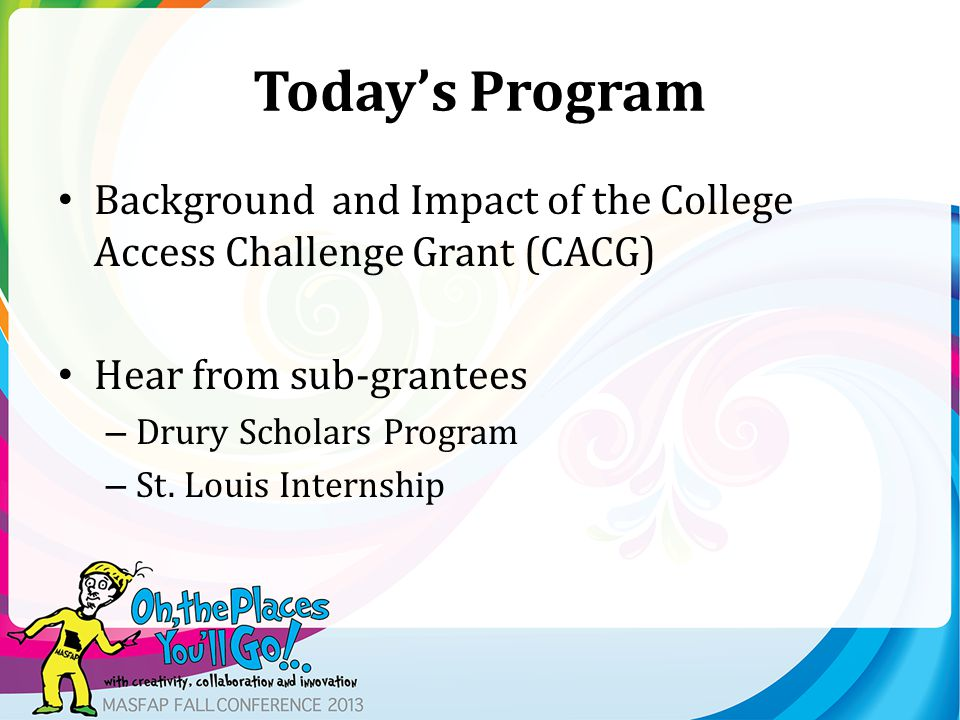 Today's Program Background and Impact of the College Access Challenge Grant (CACG) Hear from sub-grantees – Drury Scholars Program – St.