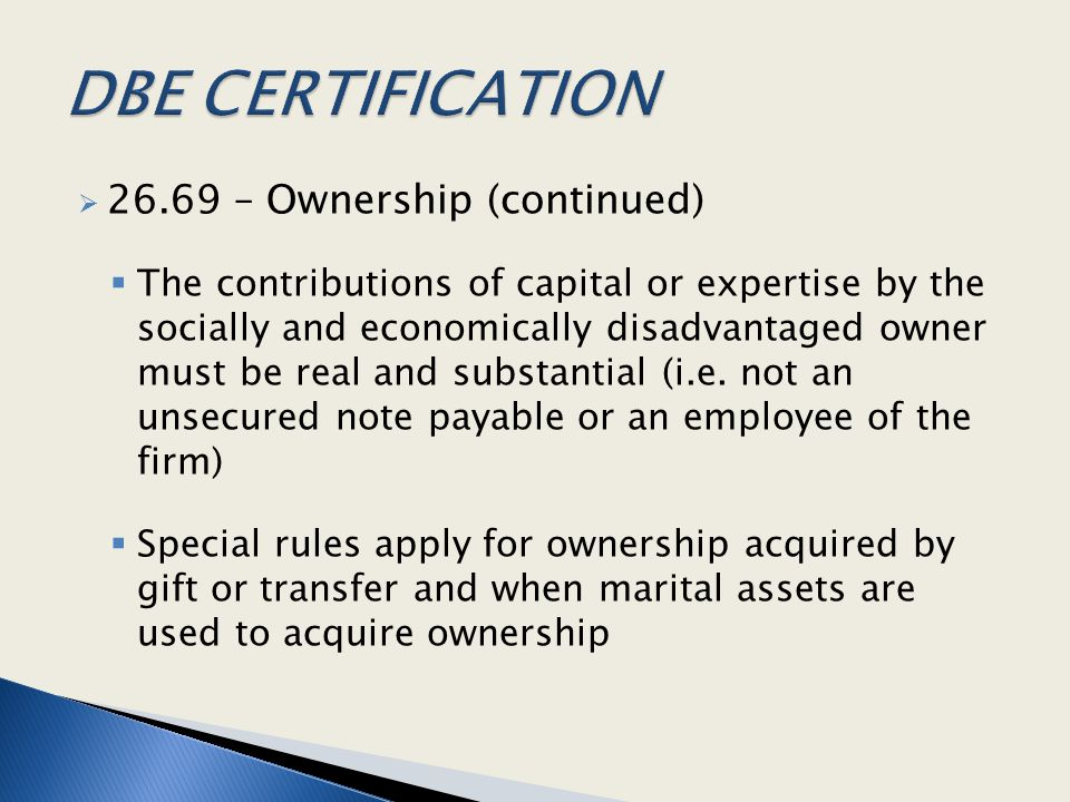  26.69 – Ownership (continued)  The contributions of capital or expertise by the socially and economically disadvantaged owner must be real and subs
