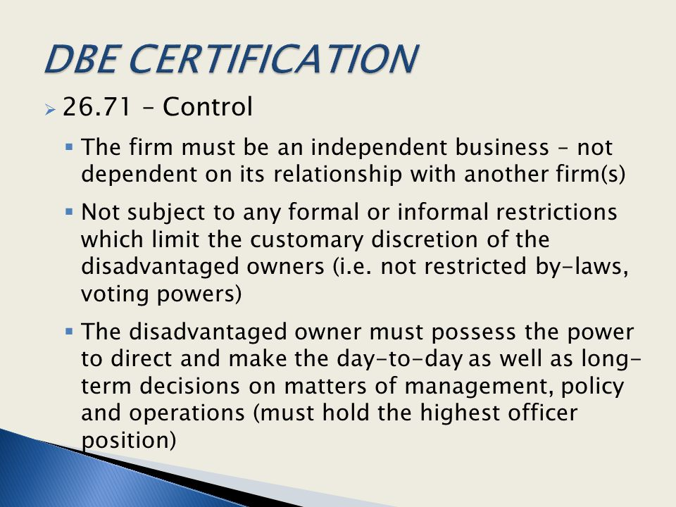  26.71 – Control  The firm must be an independent business – not dependent on its relationship with another firm(s)  Not subject to any formal or informal restrictions which limit the customary discretion of the disadvantaged owners (i.e.