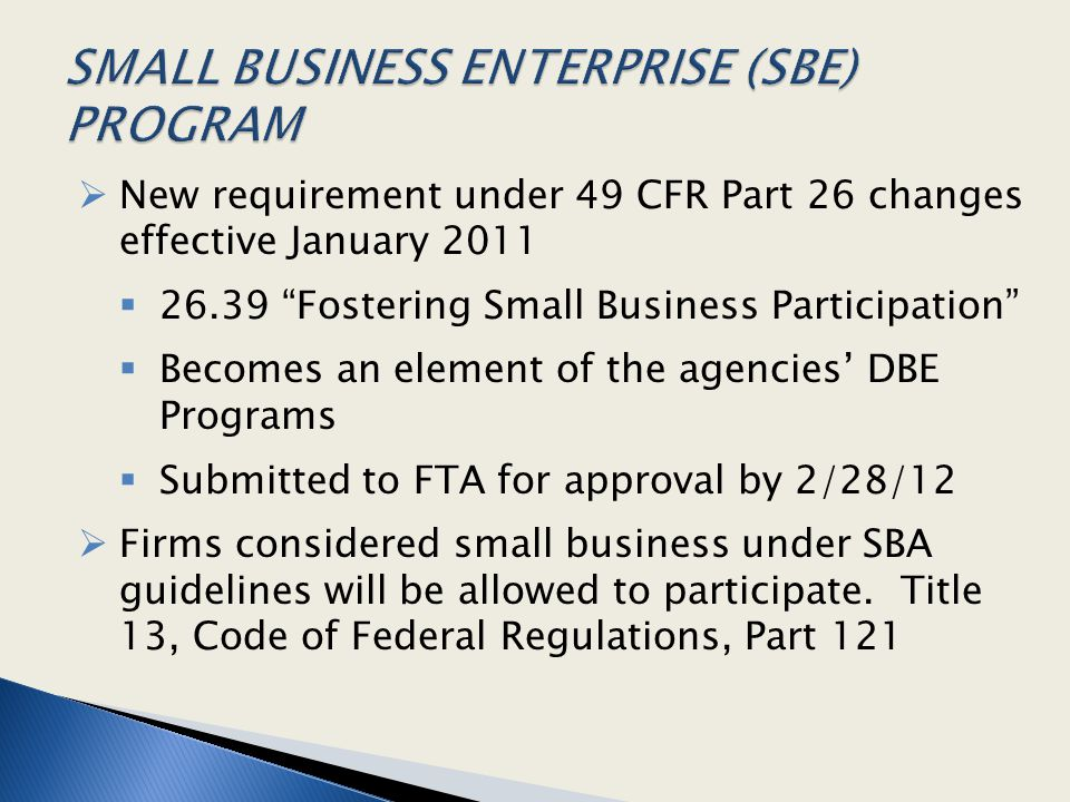""" New requirement under 49 CFR Part 26 changes effective January 2011  26.39 """"Fostering Small Business Participation""""  Becomes an element of the age"""
