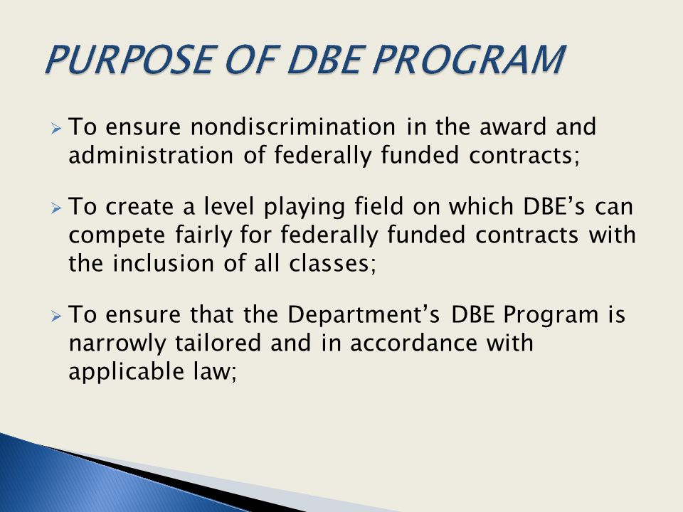  To ensure nondiscrimination in the award and administration of federally funded contracts;  To create a level playing field on which DBE's can comp