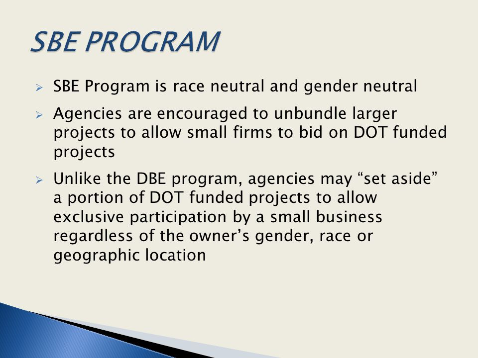  SBE Program is race neutral and gender neutral  Agencies are encouraged to unbundle larger projects to allow small firms to bid on DOT funded proje