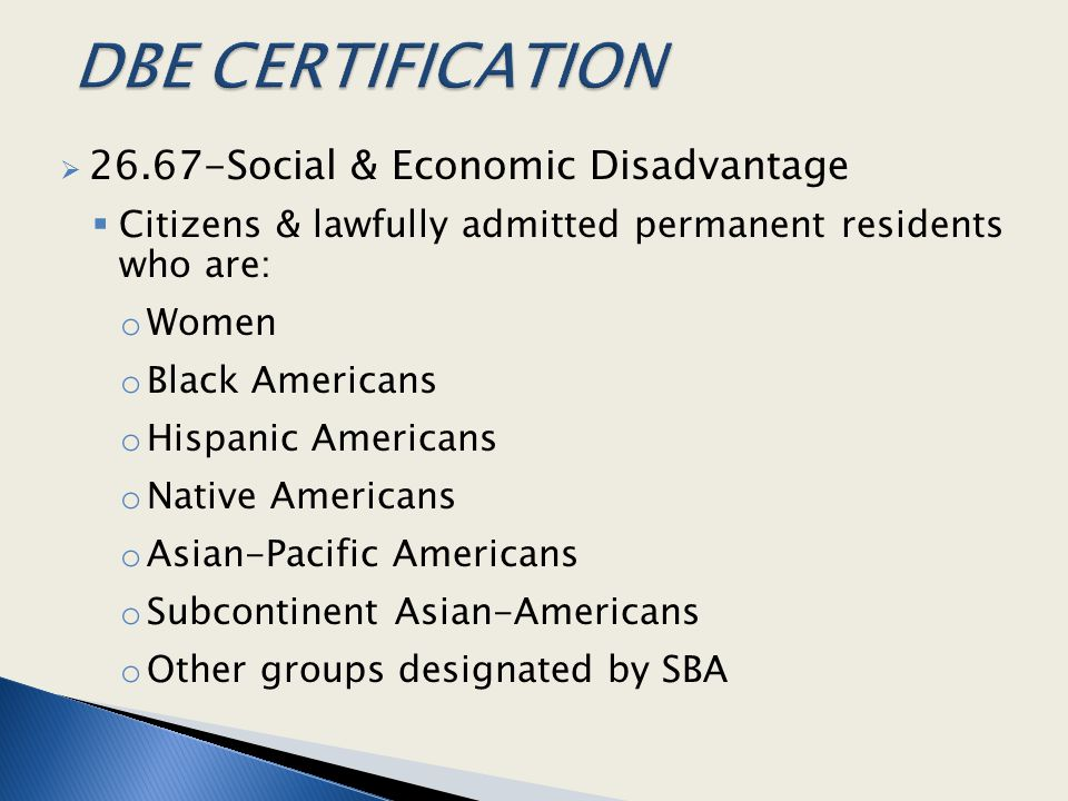  26.67-Social & Economic Disadvantage  Citizens & lawfully admitted permanent residents who are: o Women o Black Americans o Hispanic Americans o Native Americans o Asian-Pacific Americans o Subcontinent Asian-Americans o Other groups designated by SBA