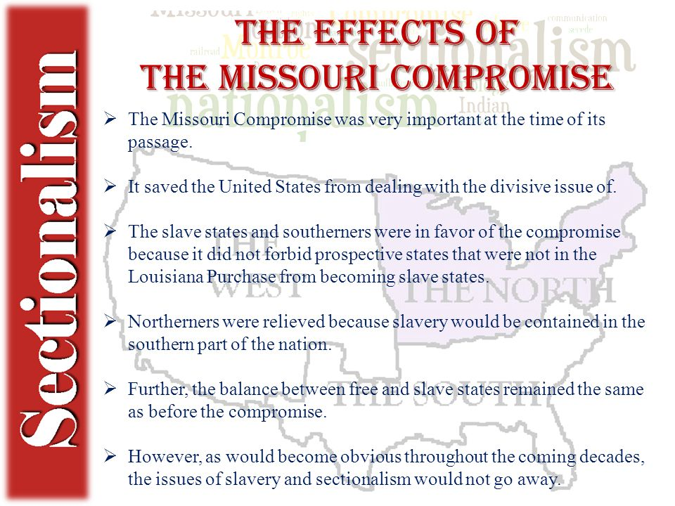 The Effects of the Missouri Compromise  The Missouri Compromise was very important at the time of its passage.