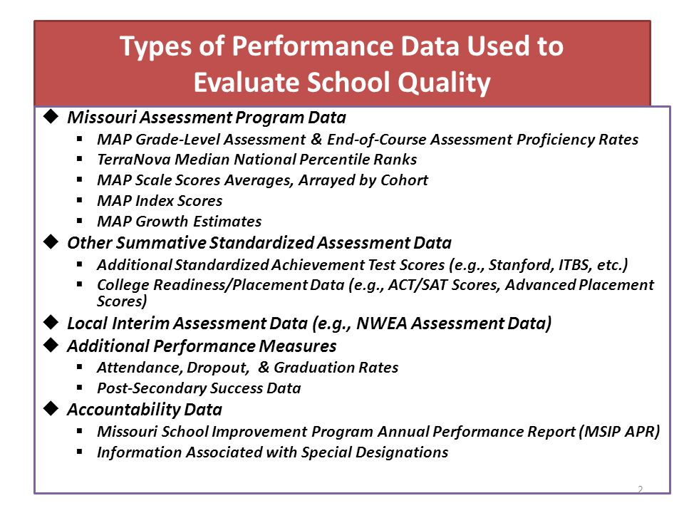 Types of Performance Data Used to Evaluate School Quality  Missouri Assessment Program Data  MAP Grade-Level Assessment & End-of-Course Assessment Proficiency Rates  TerraNova Median National Percentile Ranks  MAP Scale Scores Averages, Arrayed by Cohort  MAP Index Scores  MAP Growth Estimates  Other Summative Standardized Assessment Data  Additional Standardized Achievement Test Scores (e.g., Stanford, ITBS, etc.)  College Readiness/Placement Data (e.g., ACT/SAT Scores, Advanced Placement Scores)  Local Interim Assessment Data (e.g., NWEA Assessment Data)  Additional Performance Measures  Attendance, Dropout, & Graduation Rates  Post-Secondary Success Data  Accountability Data  Missouri School Improvement Program Annual Performance Report (MSIP APR)  Information Associated with Special Designations 2
