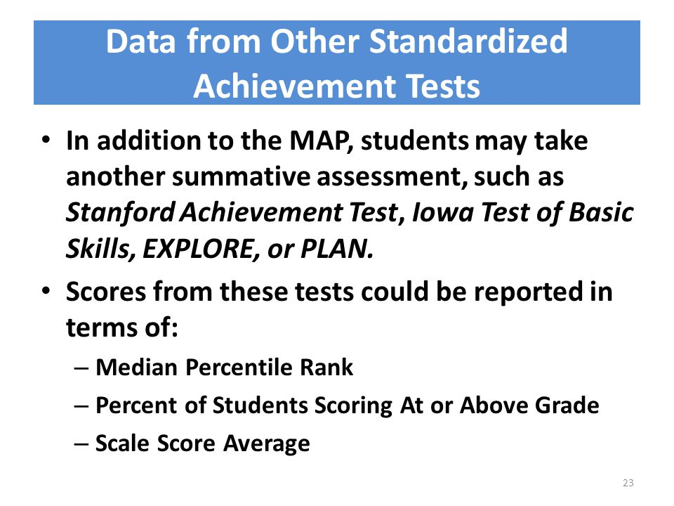 Data from Other Standardized Achievement Tests In addition to the MAP, students may take another summative assessment, such as Stanford Achievement Test, Iowa Test of Basic Skills, EXPLORE, or PLAN.