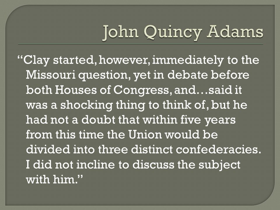 Clay started, however, immediately to the Missouri question, yet in debate before both Houses of Congress, and…said it was a shocking thing to think of, but he had not a doubt that within five years from this time the Union would be divided into three distinct confederacies.