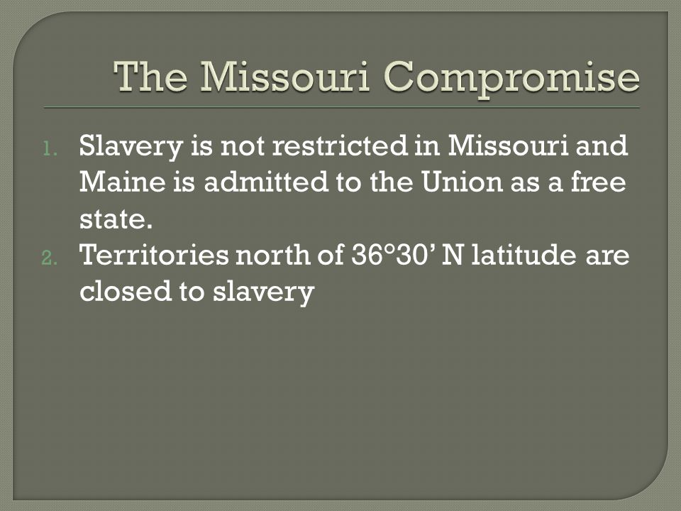 1. Slavery is not restricted in Missouri and Maine is admitted to the Union as a free state. 2. Territories north of 36°30' N latitude are closed to s
