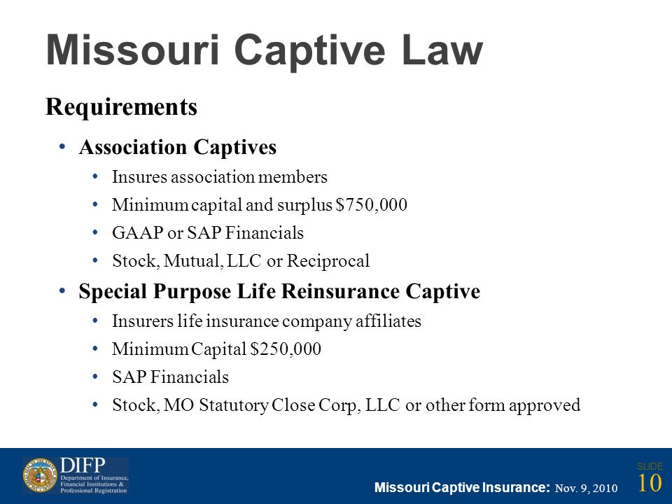 Missouri Captive Law Requirements Association Captives Insures association members Minimum capital and surplus $750,000 GAAP or SAP Financials Stock, Mutual, LLC or Reciprocal Special Purpose Life Reinsurance Captive Insurers life insurance company affiliates Minimum Capital $250,000 SAP Financials Stock, MO Statutory Close Corp, LLC or other form approved Missouri Captive Insurance: Nov.
