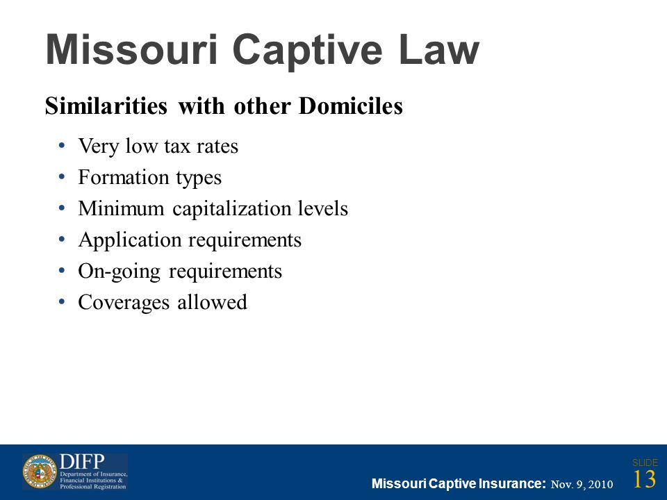 Missouri Captive Law Similarities with other Domiciles Very low tax rates Formation types Minimum capitalization levels Application requirements On-going requirements Coverages allowed Missouri Captive Insurance: Nov.