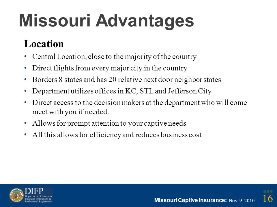 Missouri Advantages Location Central Location, close to the majority of the country Direct flights from every major city in the country Borders 8 states and has 20 relative next door neighbor states Department utilizes offices in KC, STL and Jefferson City Direct access to the decision makers at the department who will come meet with you if needed.