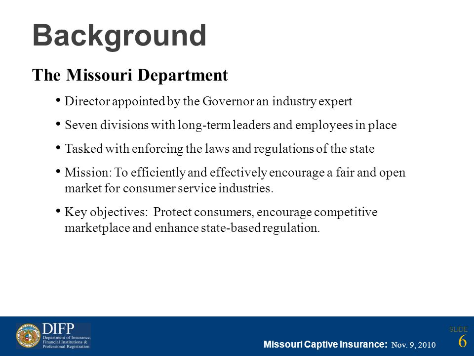 Background The Missouri Department Director appointed by the Governor an industry expert Seven divisions with long-term leaders and employees in place Tasked with enforcing the laws and regulations of the state Mission: To efficiently and effectively encourage a fair and open market for consumer service industries.