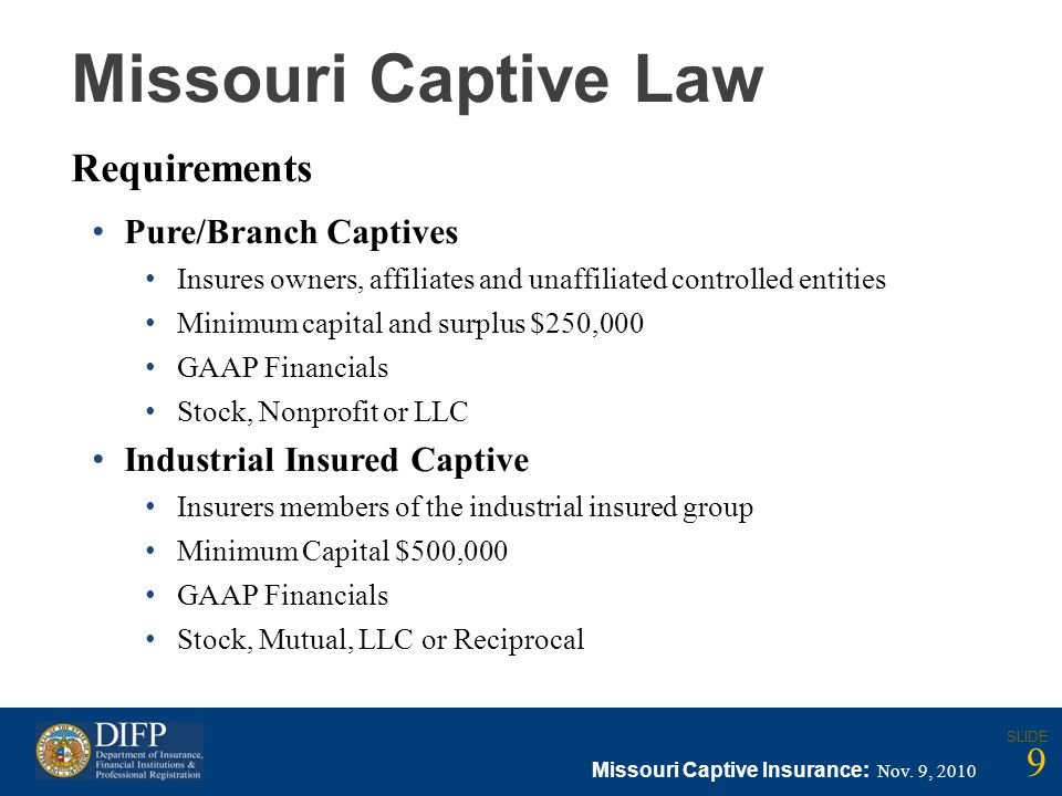 Missouri Captive Law Requirements Pure/Branch Captives Insures owners, affiliates and unaffiliated controlled entities Minimum capital and surplus $250,000 GAAP Financials Stock, Nonprofit or LLC Industrial Insured Captive Insurers members of the industrial insured group Minimum Capital $500,000 GAAP Financials Stock, Mutual, LLC or Reciprocal Missouri Captive Insurance: Nov.