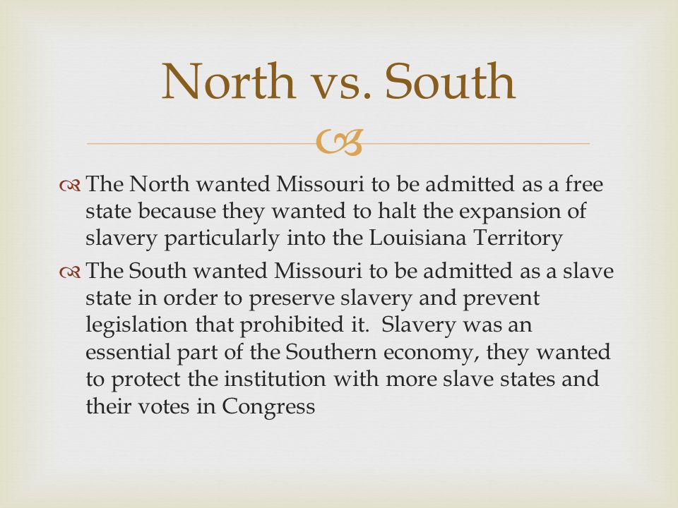   The North wanted Missouri to be admitted as a free state because they wanted to halt the expansion of slavery particularly into the Louisiana Territory  The South wanted Missouri to be admitted as a slave state in order to preserve slavery and prevent legislation that prohibited it.