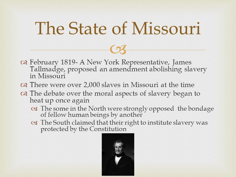   February 1819- A New York Representative, James Tallmadge, proposed an amendment abolishing slavery in Missouri  There were over 2,000 slaves in Missouri at the time  The debate over the moral aspects of slavery began to heat up once again  The some in the North were strongly opposed the bondage of fellow human beings by another  The South claimed that their right to institute slavery was protected by the Constitution The State of Missouri