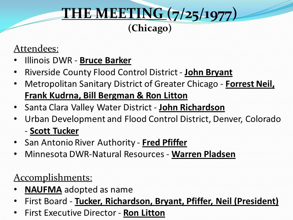THE MEETING (7/25/1977) (Chicago) Attendees: Illinois DWR - Bruce Barker Riverside County Flood Control District - John Bryant Metropolitan Sanitary District of Greater Chicago - Forrest Neil, Frank Kudrna, Bill Bergman & Ron Litton Santa Clara Valley Water District - John Richardson Urban Development and Flood Control District, Denver, Colorado - Scott Tucker San Antonio River Authority - Fred Pfiffer Minnesota DWR-Natural Resources - Warren Pladsen Accomplishments: NAUFMA adopted as name First Board - Tucker, Richardson, Bryant, Pfiffer, Neil (President) First Executive Director - Ron Litton