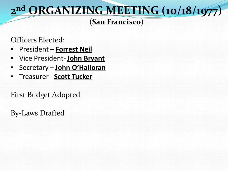 2 nd ORGANIZING MEETING (10/18/1977) (San Francisco) Officers Elected: President – Forrest Neil Vice President- John Bryant Secretary – John O'Halloran Treasurer - Scott Tucker First Budget Adopted By-Laws Drafted