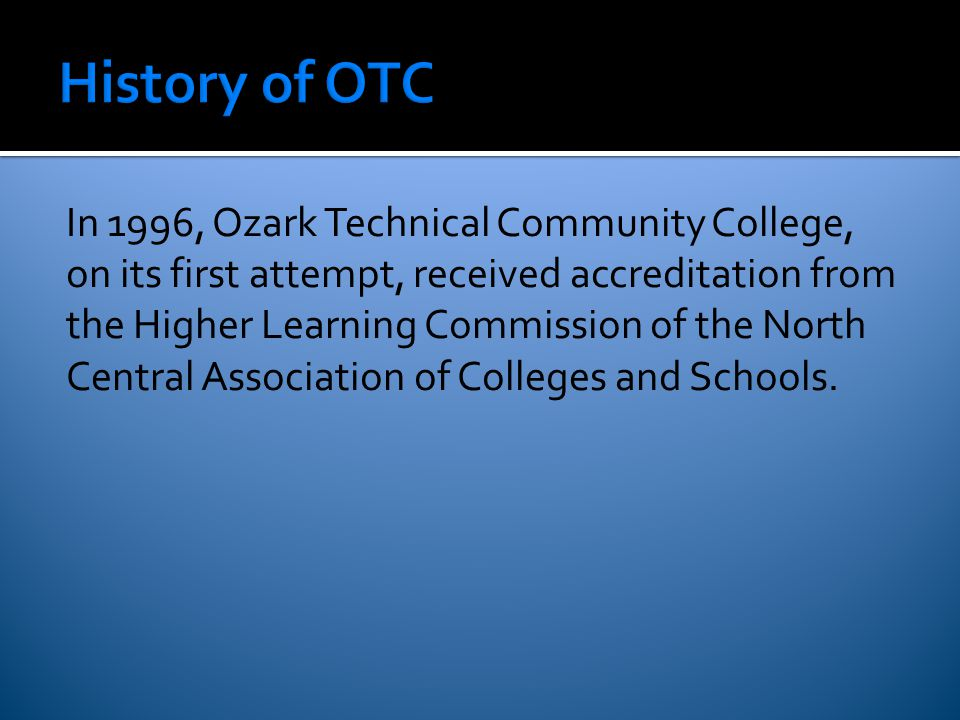 In 1996, Ozark Technical Community College, on its first attempt, received accreditation from the Higher Learning Commission of the North Central Association of Colleges and Schools.