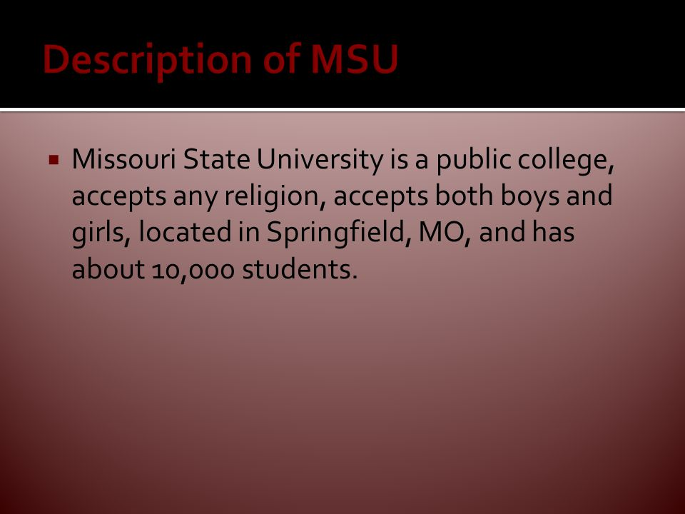  Missouri State University is a public college, accepts any religion, accepts both boys and girls, located in Springfield, MO, and has about 10,000 students.